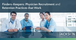 Physician Recruitment and Retention Practices That Work